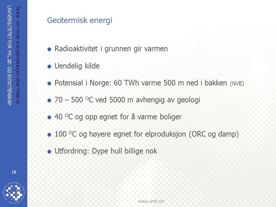 UNIVERSITETET FOR MILJØ- OG BIOVITENSKAP www.umb.no Tanker om norsk energiproduksjon etter Peak oil 18 Geotermisk energi  Radioaktivitet i grunnen gi
