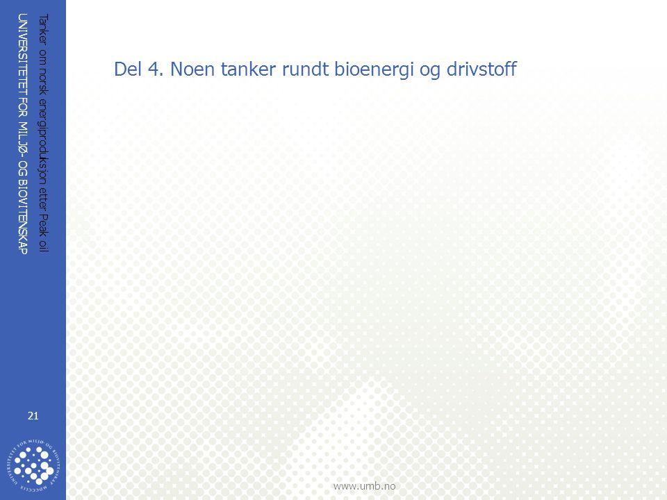UNIVERSITETET FOR MILJØ- OG BIOVITENSKAP www.umb.no Tanker om norsk energiproduksjon etter Peak oil 21 Del 4. Noen tanker rundt bioenergi og drivstoff