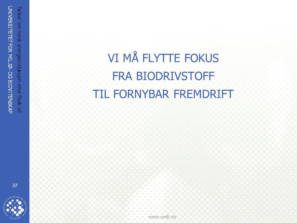 UNIVERSITETET FOR MILJØ- OG BIOVITENSKAP www.umb.no Tanker om norsk energiproduksjon etter Peak oil 27 VI MÅ FLYTTE FOKUS FRA BIODRIVSTOFF TIL FORNYBA