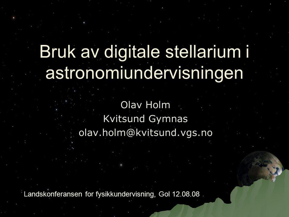 Bruk av digitale stellarium i astronomiundervisningen Olav Holm Kvitsund Gymnas olav.holm@kvitsund.vgs.no Landskonferansen for fysikkundervisning, Gol