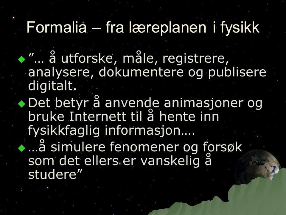 """Formalia – fra læreplanen i fysikk  """"… å utforske, måle, registrere, analysere, dokumentere og publisere digitalt.  Det betyr å anvende animasjoner"""