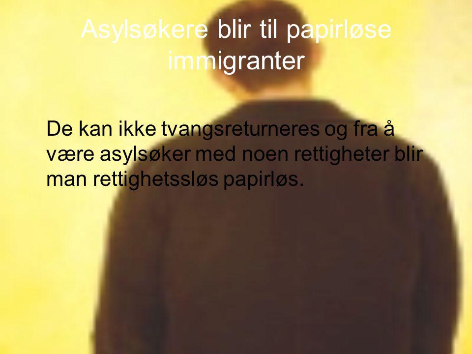 Asylsøkere blir til papirløse immigranter De kan ikke tvangsreturneres og fra å være asylsøker med noen rettigheter blir man rettighetssløs papirløs.