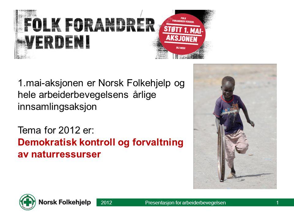 1.mai-aksjonen er Norsk Folkehjelp og hele arbeiderbevegelsens årlige innsamlingsaksjon Tema for 2012 er: Demokratisk kontroll og forvaltning av naturressurser 2012 Presentasjon for arbeiderbevegelsen1