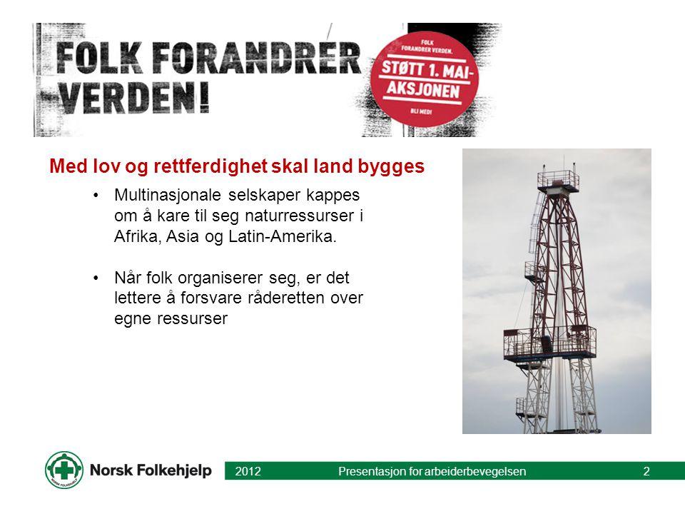 Med lov og rettferdighet skal land bygges 2012 Presentasjon for arbeiderbevegelsen2 Multinasjonale selskaper kappes om å kare til seg naturressurser i Afrika, Asia og Latin-Amerika.