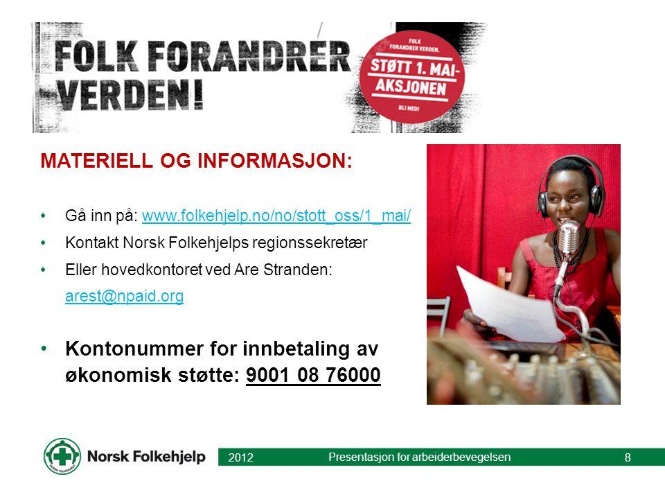 MATERIELL OG INFORMASJON: Gå inn på: www.folkehjelp.no/no/stott_oss/1_mai/www.folkehjelp.no/no/stott_oss/1_mai/ Kontakt Norsk Folkehjelps regionssekretær Eller hovedkontoret ved Are Stranden: arest@npaid.org arest@npaid.org Kontonummer for innbetaling av økonomisk støtte: 9001 08 76000 2012 Presentasjon for arbeiderbevegelsen 8