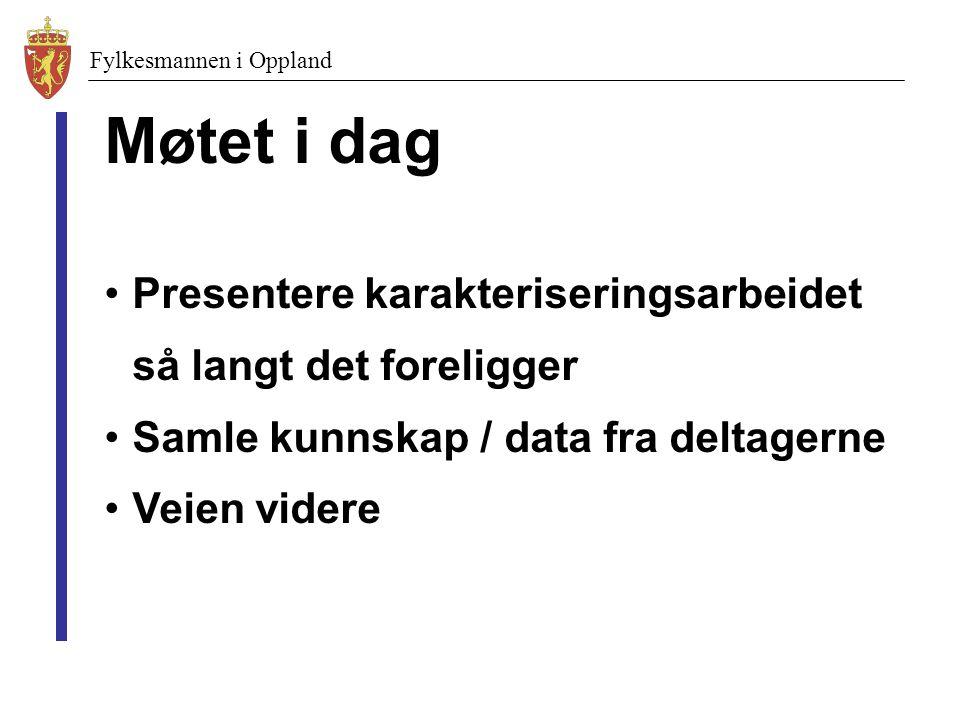 Fylkesmannen i Oppland Møtet i dag Presentere karakteriseringsarbeidet så langt det foreligger Samle kunnskap / data fra deltagerne Veien videre