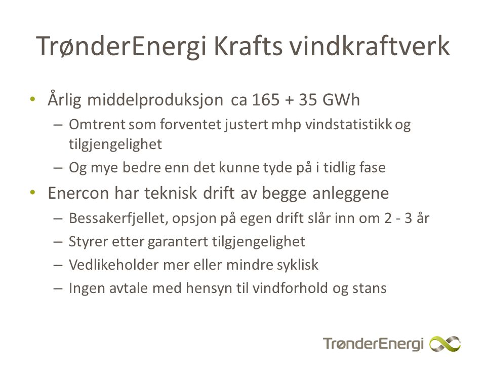 TEK-P`s utviklingsønske Styrke egen ingeniør- og montørkompetanse – Opp til tilsvarende nivå som vannkraftverk Leverandører er også inne med spesialkompetanse her – TEK tror ikke vedlikeholdsteknikk og kompetansenivå er høyere eller mye avvikende fra vannkraftverk Redusere syklisk rutinestans av vindkraftverkene – Små marginer ved 2,3MW, ca 1000 kr/time – Må samordnes med vedlikehold i vannkraftanlegg – Krever en god plan og en god plan B for å kunne hentes ut Meeeget utfordrende logistikk Krever kanskje igjen at vi har suksess med et prosjekt som beskrives senere i seminaret.....