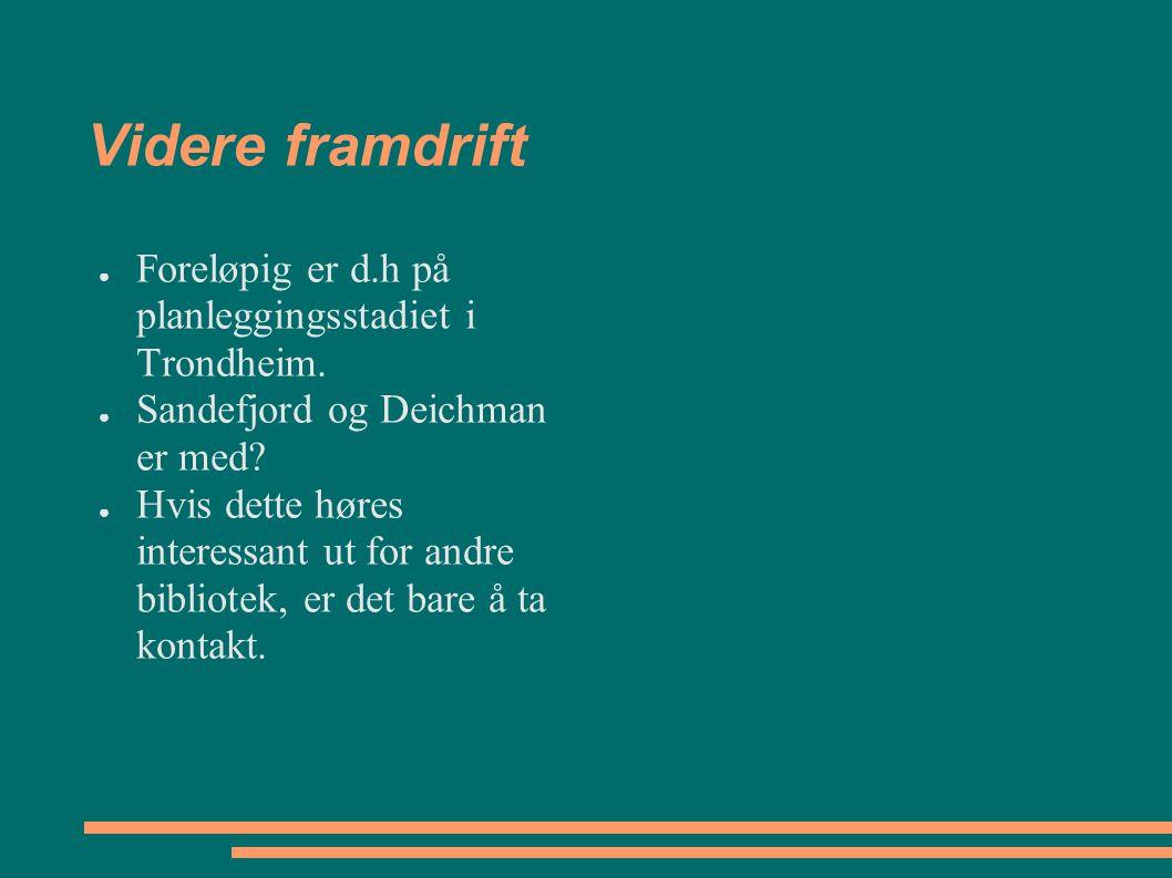 Videre framdrift ● Foreløpig er d.h på planleggingsstadiet i Trondheim. ● Sandefjord og Deichman er med? ● Hvis dette høres interessant ut for andre b