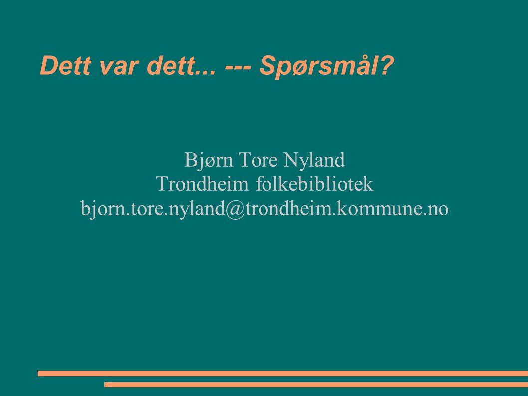 Dett var dett... --- Spørsmål? Bjørn Tore Nyland Trondheim folkebibliotek bjorn.tore.nyland@trondheim.kommune.no