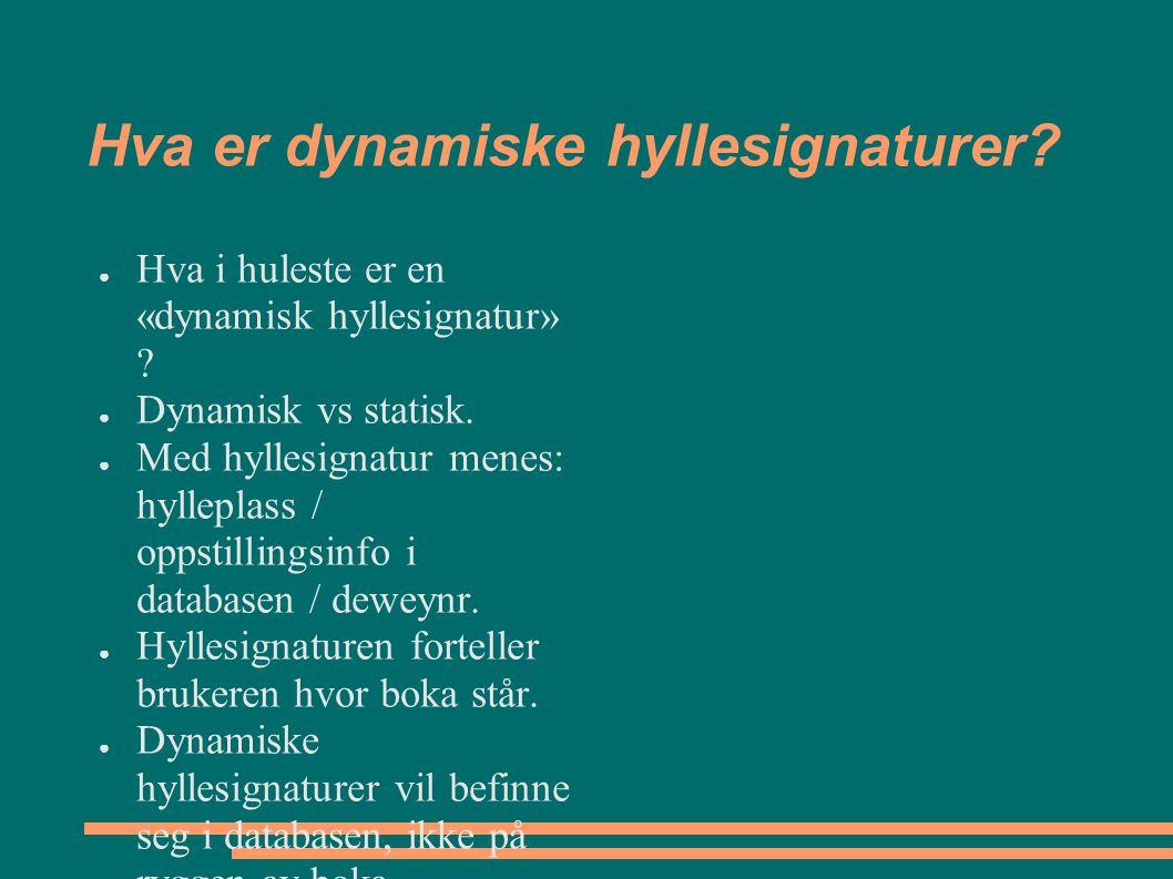 Hva er dynamiske hyllesignaturer? ● Hva i huleste er en «dynamisk hyllesignatur» ? ● Dynamisk vs statisk. ● Med hyllesignatur menes: hylleplass / opps