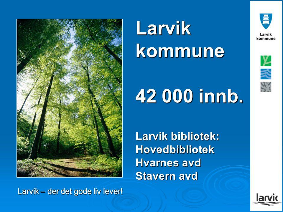Larvik kommune 42 000 innb. Larvik bibliotek: Hovedbibliotek Hvarnes avd Stavern avd Larvik – der det gode liv lever!