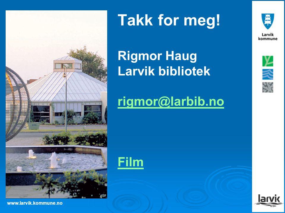 www.larvik.kommune.no Takk for meg! Rigmor Haug Larvik bibliotek rigmor@larbib.no Film rigmor@larbib.no Film