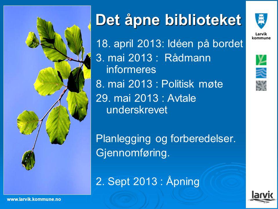 www.larvik.kommune.no Det åpne biblioteket 18. april 2013: Idéen på bordet 3. mai 2013 : Rådmann informeres 8. mai 2013 : Politisk møte 29. mai 2013 :
