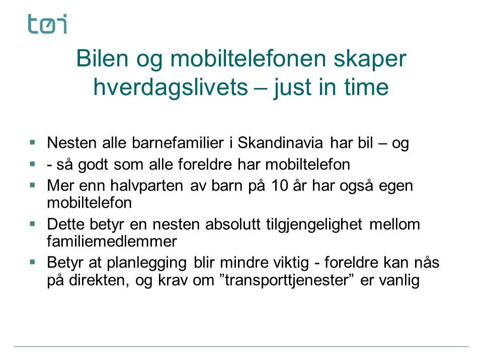 Bilen og mobiltelefonen skaper hverdagslivets – just in time  Nesten alle barnefamilier i Skandinavia har bil – og  - så godt som alle foreldre har mobiltelefon  Mer enn halvparten av barn på 10 år har også egen mobiltelefon  Dette betyr en nesten absolutt tilgjengelighet mellom familiemedlemmer  Betyr at planlegging blir mindre viktig - foreldre kan nås på direkten, og krav om transporttjenester er vanlig