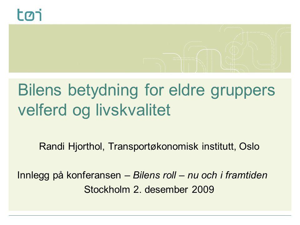 Bilens betydning for eldre gruppers velferd og livskvalitet Randi Hjorthol, Transportøkonomisk institutt, Oslo Innlegg på konferansen – Bilens roll –