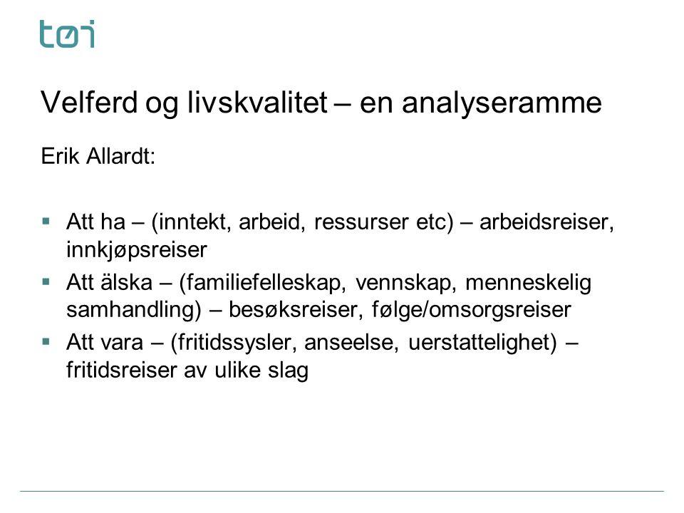 Velferd og livskvalitet – en analyseramme Erik Allardt:  Att ha – (inntekt, arbeid, ressurser etc) – arbeidsreiser, innkjøpsreiser  Att älska – (fam