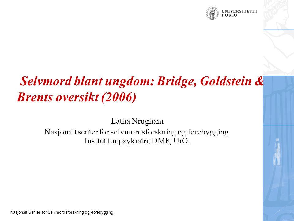 Nasjonalt Senter for Selvmordsforskning og -forebygging Selvmord blant ungdom: Bridge, Goldstein & Brents oversikt (2006) Latha Nrugham Nasjonalt sent