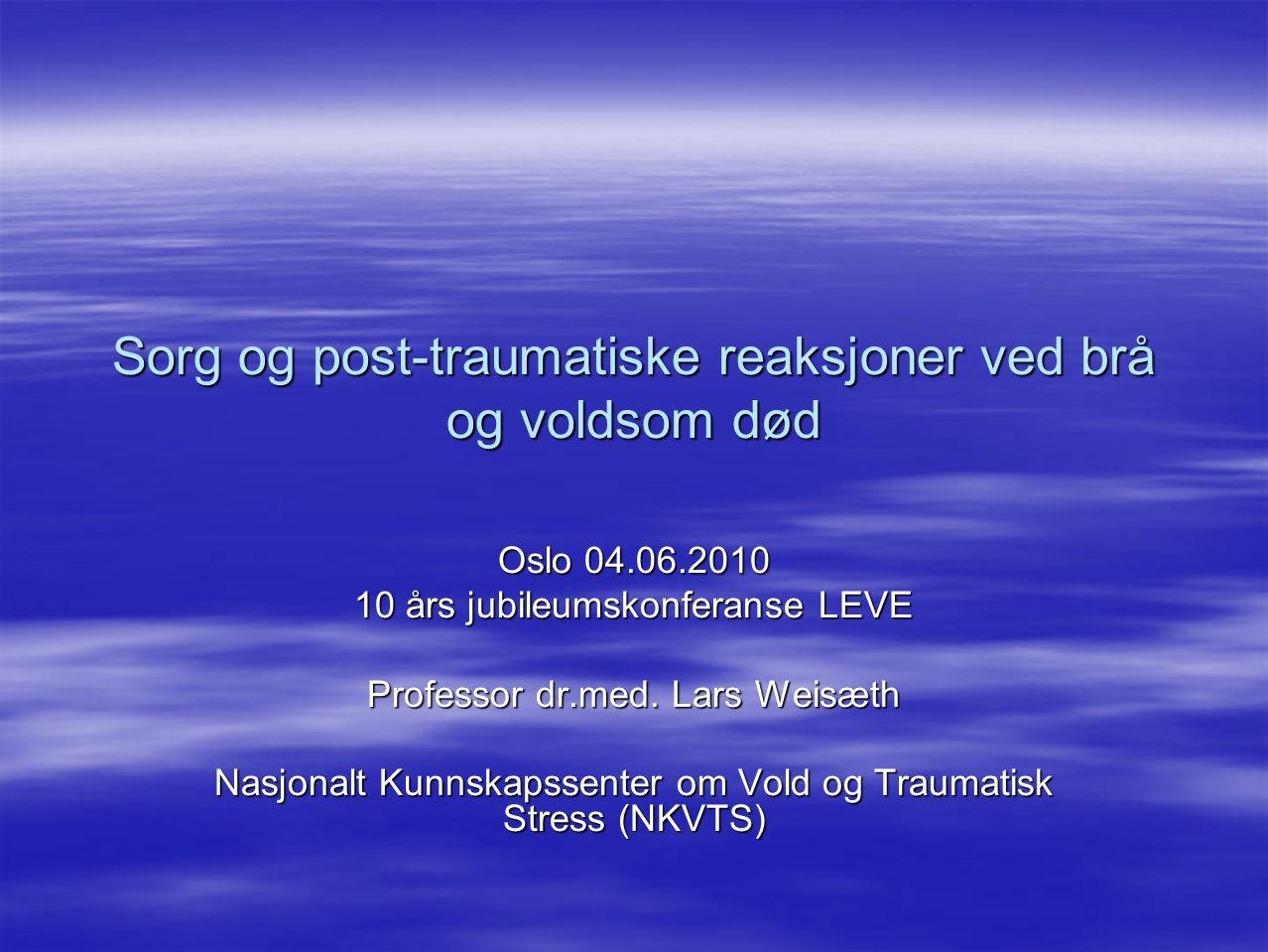 Sorg og post-traumatiske reaksjoner ved brå og voldsom død Oslo 04.06.2010 10 års jubileumskonferanse LEVE Professor dr.med. Lars Weisæth Nasjonalt Ku