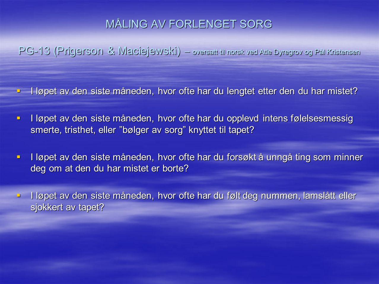 MÅLING AV FORLENGET SORG PG-13 (Prigerson & Maciejewski) – oversatt til norsk ved Atle Dyregrov og Pål Kristensen  I løpet av den siste måneden, hvor