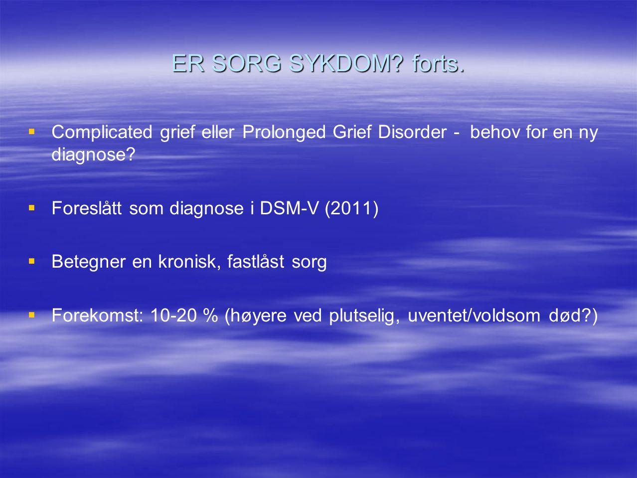 ER SORG SYKDOM? forts.   Complicated grief eller Prolonged Grief Disorder - behov for en ny diagnose?   Foreslått som diagnose i DSM-V (2011)  