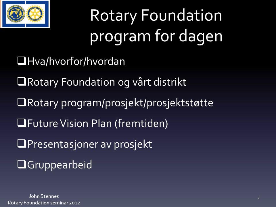 Rotary Foundation program for dagen John Stennes Rotary Foundation seminar 2012 2  Hva/hvorfor/hvordan  Rotary Foundation og vårt distrikt  Rotary program/prosjekt/prosjektstøtte  Future Vision Plan (fremtiden)  Presentasjoner av prosjekt  Gruppearbeid