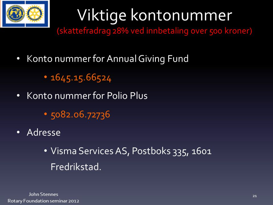 Viktige kontonummer (skattefradrag 28% ved innbetaling over 500 kroner) John Stennes Rotary Foundation seminar 2012 21 Konto nummer for Annual Giving Fund 1645.15.66524 Konto nummer for Polio Plus 5082.06.72736 Adresse Visma Services AS, Postboks 335, 1601 Fredrikstad.