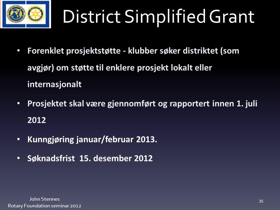 District Simplified Grant John Stennes Rotary Foundation seminar 2012 35 Forenklet prosjektstøtte - klubber søker distriktet (som avgjør) om støtte til enklere prosjekt lokalt eller internasjonalt Prosjektet skal være gjennomført og rapportert innen 1.