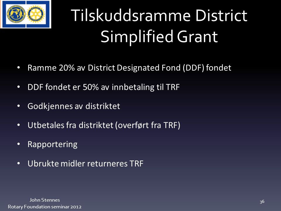 Tilskuddsramme District Simplified Grant John Stennes Rotary Foundation seminar 2012 36 Ramme 20% av District Designated Fond (DDF) fondet DDF fondet er 50% av innbetaling til TRF Godkjennes av distriktet Utbetales fra distriktet (overført fra TRF) Rapportering Ubrukte midler returneres TRF