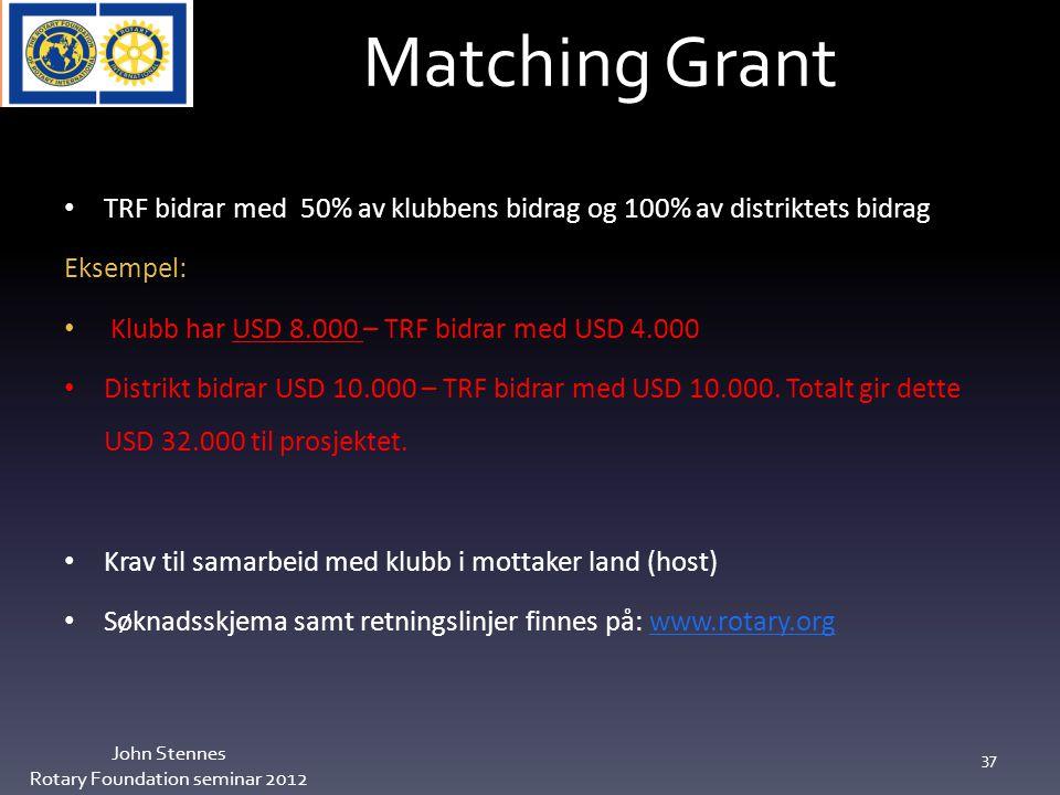 Matching Grant John Stennes Rotary Foundation seminar 2012 37 TRF bidrar med 50% av klubbens bidrag og 100% av distriktets bidrag Eksempel: Klubb har USD 8.000 – TRF bidrar med USD 4.000 Distrikt bidrar USD 10.000 – TRF bidrar med USD 10.000.