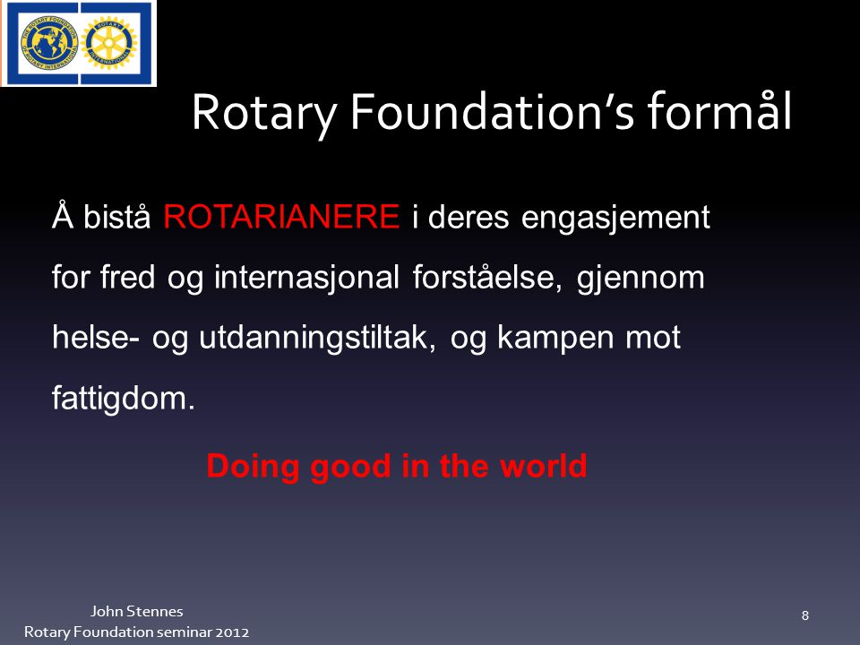 Rotary Foundation's formål John Stennes Rotary Foundation seminar 2012 8 Å bistå ROTARIANERE i deres engasjement for fred og internasjonal forståelse, gjennom helse- og utdanningstiltak, og kampen mot fattigdom.
