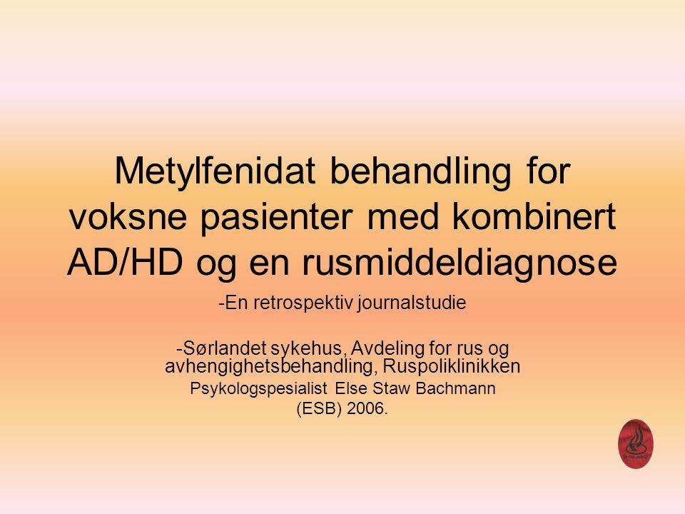 Bakgrunn Høy forekomst av AD/HD hos voksne alkohol og stoff misbrukere Voksne med AD/HD har dobbel så stor risiko for å utvikle rusproblemer Stor forekomst av AD/HD hos innsatte Pasienter med skadelig bruk eller avhengighet eksluderes vanligvis fra effektstudier med metylfenidat 2 Psykologspesialist Else Staw Bachmann