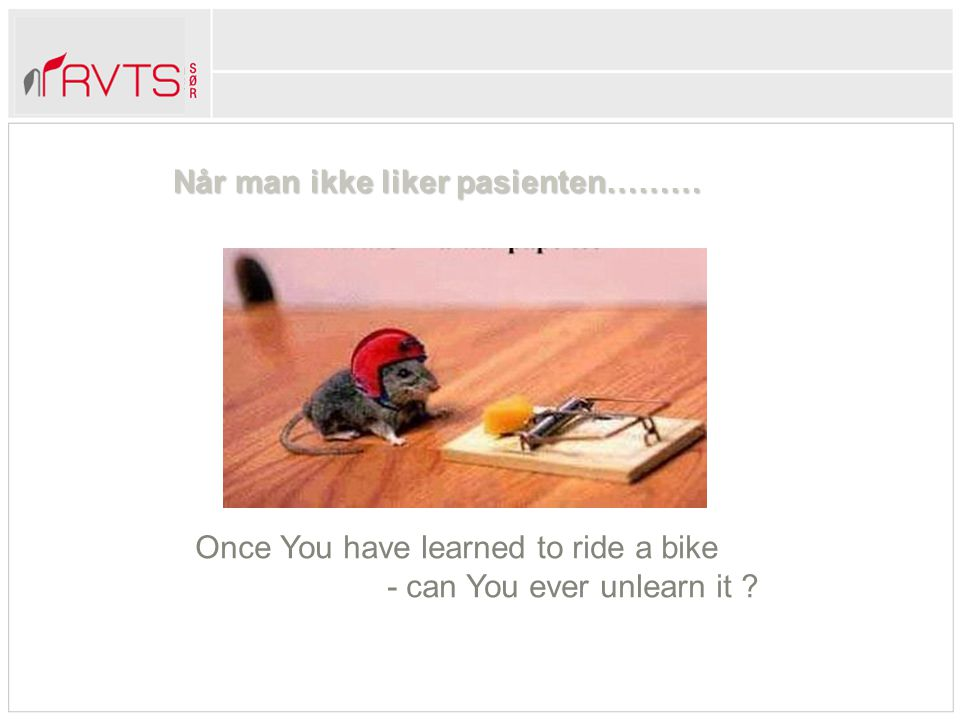 Når man ikke liker pasienten……… Once You have learned to ride a bike - can You ever unlearn it ?