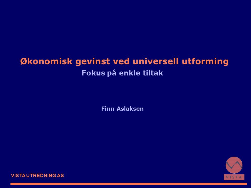 VISTA UTREDNING AS Økonomisk gevinst ved universell utforming Fokus på enkle tiltak Finn Aslaksen