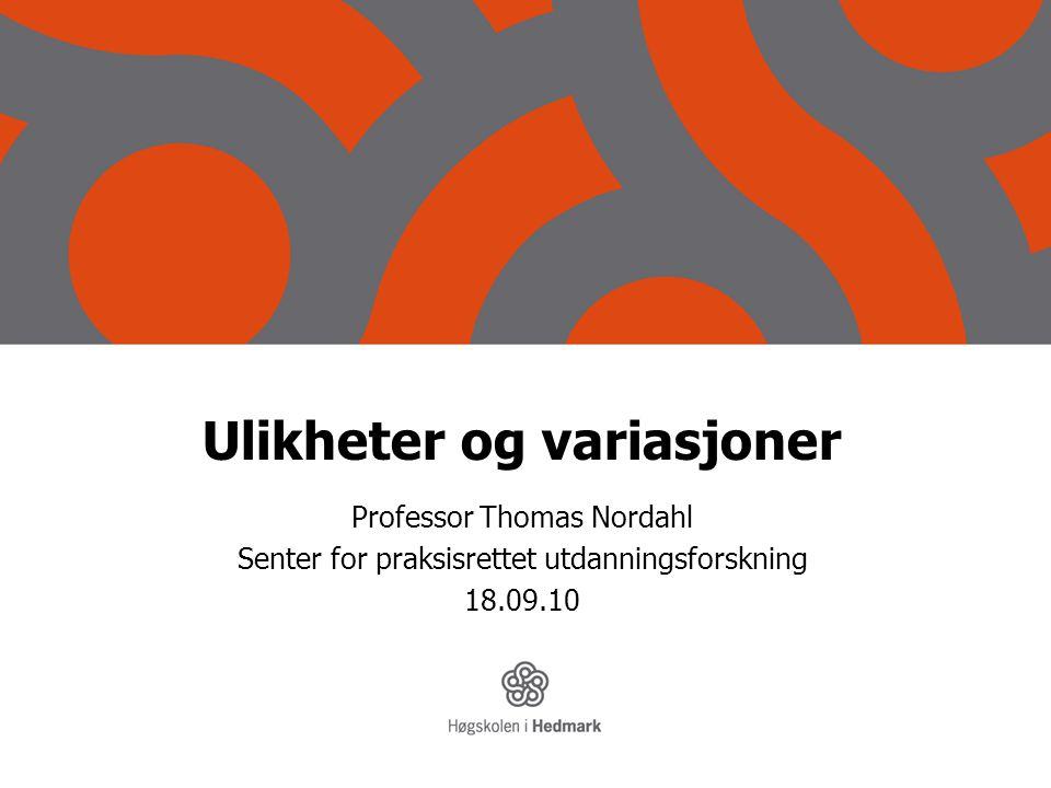 Ulikheter og variasjoner Professor Thomas Nordahl Senter for praksisrettet utdanningsforskning 18.09.10