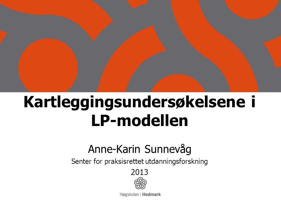 Kartleggingsundersøkelsene i LP-modellen Anne-Karin Sunnevåg Senter for praksisrettet utdanningsforskning 2013