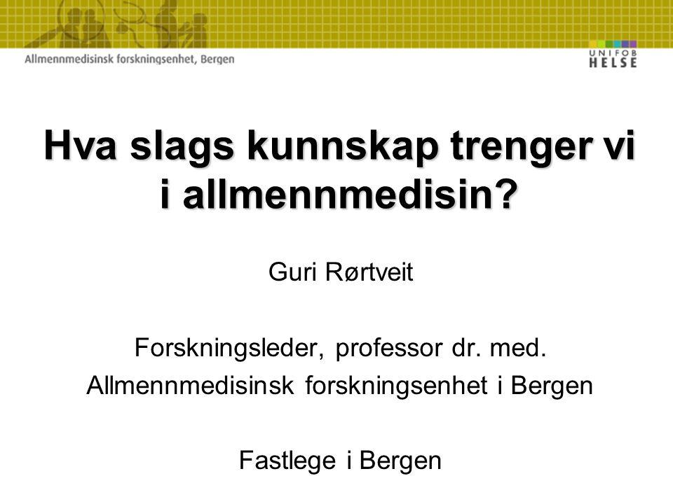Hva slags kunnskap trenger vi i allmennmedisin? Guri Rørtveit Forskningsleder, professor dr. med. Allmennmedisinsk forskningsenhet i Bergen Fastlege i