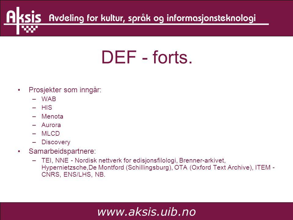 www.aksis.uib.no DEF - forts. Prosjekter som inngår: –WAB –HIS –Menota –Aurora –MLCD –Discovery Samarbeidspartnere: –TEI, NNE - Nordisk nettverk for e