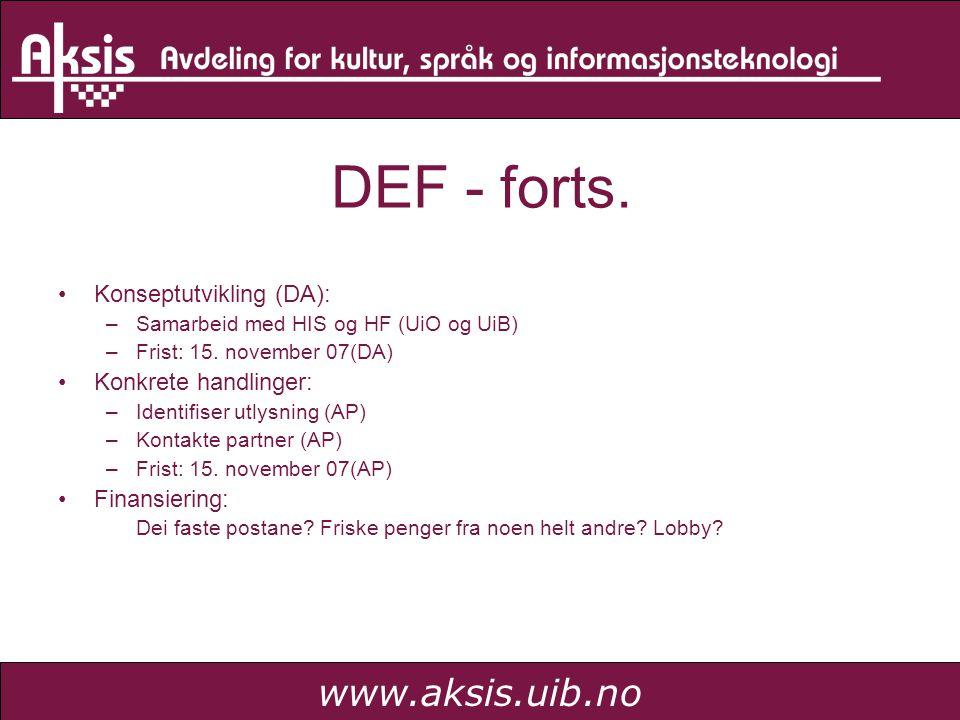 www.aksis.uib.no DEF - forts. Konseptutvikling (DA): –Samarbeid med HIS og HF (UiO og UiB) –Frist: 15. november 07(DA) Konkrete handlinger: –Identifis