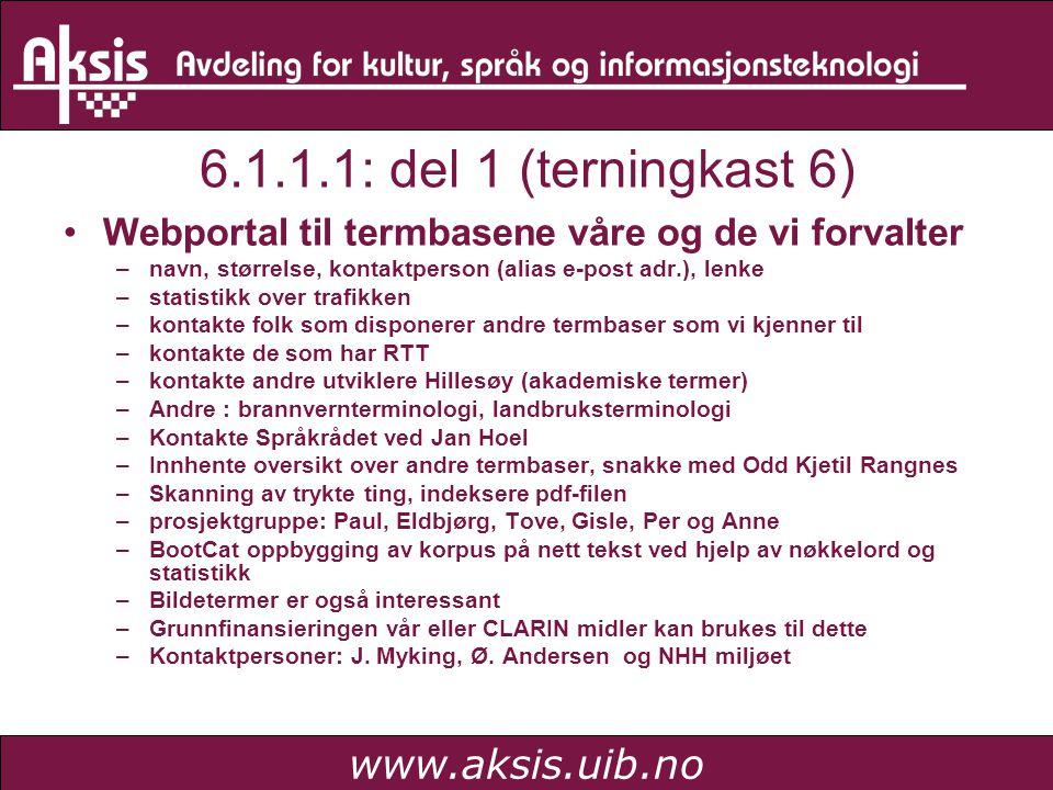 www.aksis.uib.no 6.1.1.1: del 1 (terningkast 6) Webportal til termbasene våre og de vi forvalter –navn, størrelse, kontaktperson (alias e-post adr.), lenke –statistikk over trafikken –kontakte folk som disponerer andre termbaser som vi kjenner til –kontakte de som har RTT –kontakte andre utviklere Hillesøy (akademiske termer) –Andre : brannvernterminologi, landbruksterminologi –Kontakte Språkrådet ved Jan Hoel –Innhente oversikt over andre termbaser, snakke med Odd Kjetil Rangnes –Skanning av trykte ting, indeksere pdf-filen –prosjektgruppe: Paul, Eldbjørg, Tove, Gisle, Per og Anne –BootCat oppbygging av korpus på nett tekst ved hjelp av nøkkelord og statistikk –Bildetermer er også interessant –Grunnfinansieringen vår eller CLARIN midler kan brukes til dette –Kontaktpersoner: J.