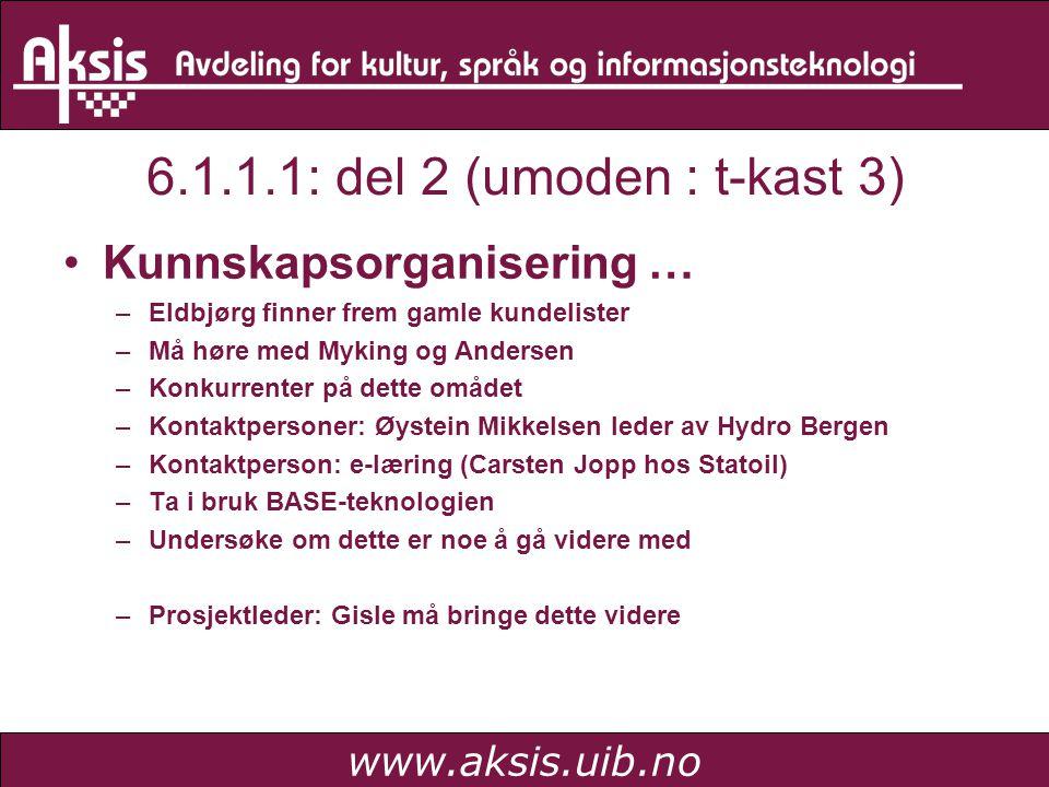 www.aksis.uib.no 6.1.1.1: del 2 (umoden : t-kast 3) Kunnskapsorganisering … –Eldbjørg finner frem gamle kundelister –Må høre med Myking og Andersen –Konkurrenter på dette omådet –Kontaktpersoner: Øystein Mikkelsen leder av Hydro Bergen –Kontaktperson: e-læring (Carsten Jopp hos Statoil) –Ta i bruk BASE-teknologien –Undersøke om dette er noe å gå videre med –Prosjektleder: Gisle må bringe dette videre