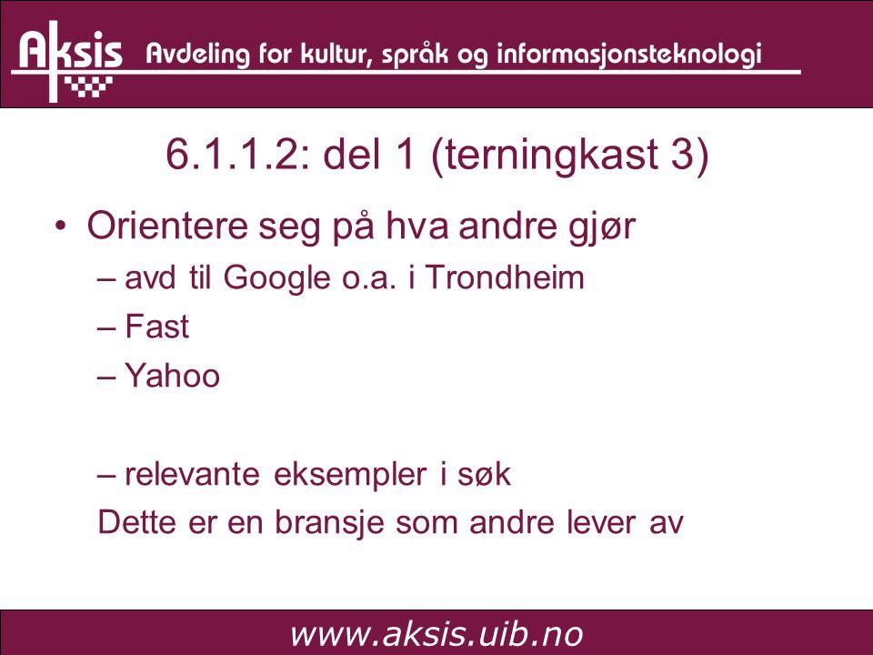 www.aksis.uib.no 6.1.1.2: del 1 (terningkast 3) Orientere seg på hva andre gjør –avd til Google o.a. i Trondheim –Fast –Yahoo –relevante eksempler i s