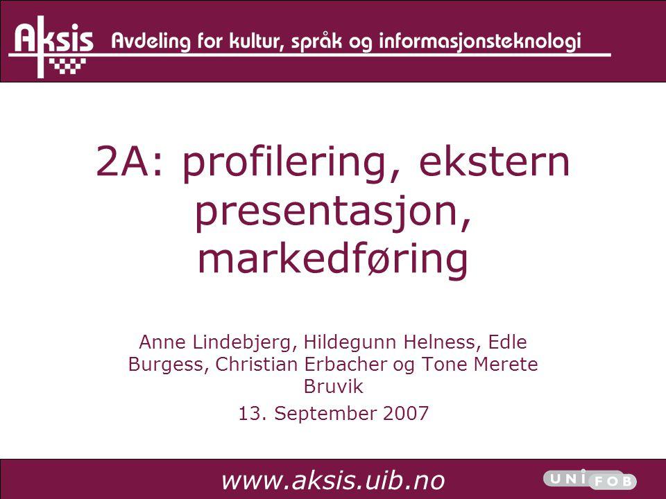 www.aksis.uib.no 2A: profilering, ekstern presentasjon, markedføring Anne Lindebjerg, Hildegunn Helness, Edle Burgess, Christian Erbacher og Tone Mere