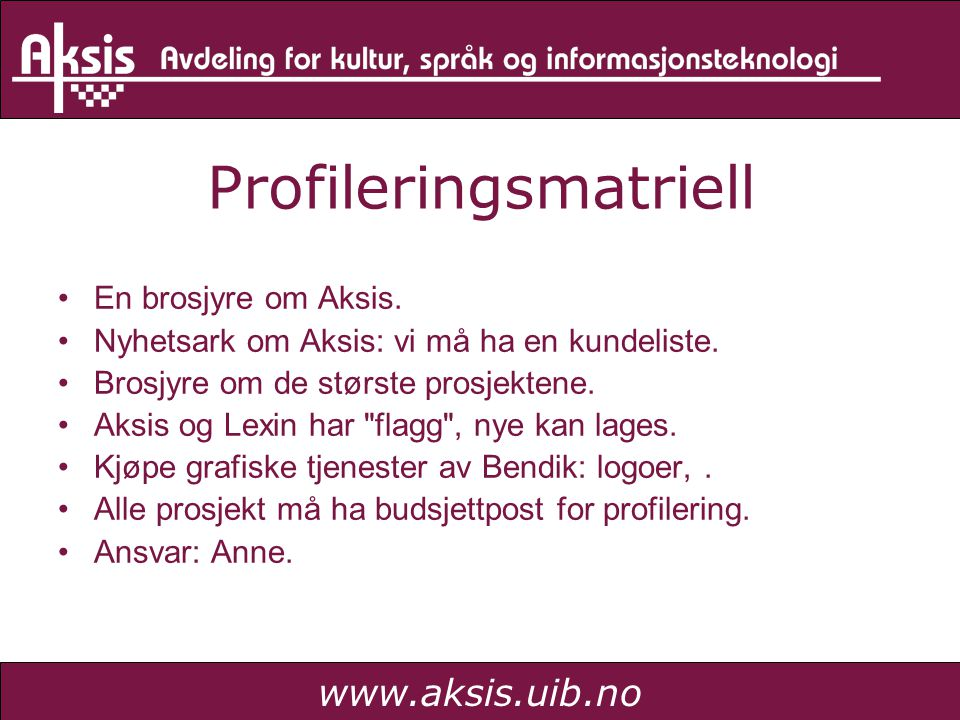 www.aksis.uib.no Profileringsmatriell En brosjyre om Aksis. Nyhetsark om Aksis: vi må ha en kundeliste. Brosjyre om de største prosjektene. Aksis og L