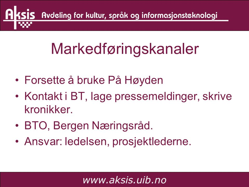 www.aksis.uib.no Markedføringskanaler Forsette å bruke På Høyden Kontakt i BT, lage pressemeldinger, skrive kronikker. BTO, Bergen Næringsråd. Ansvar: