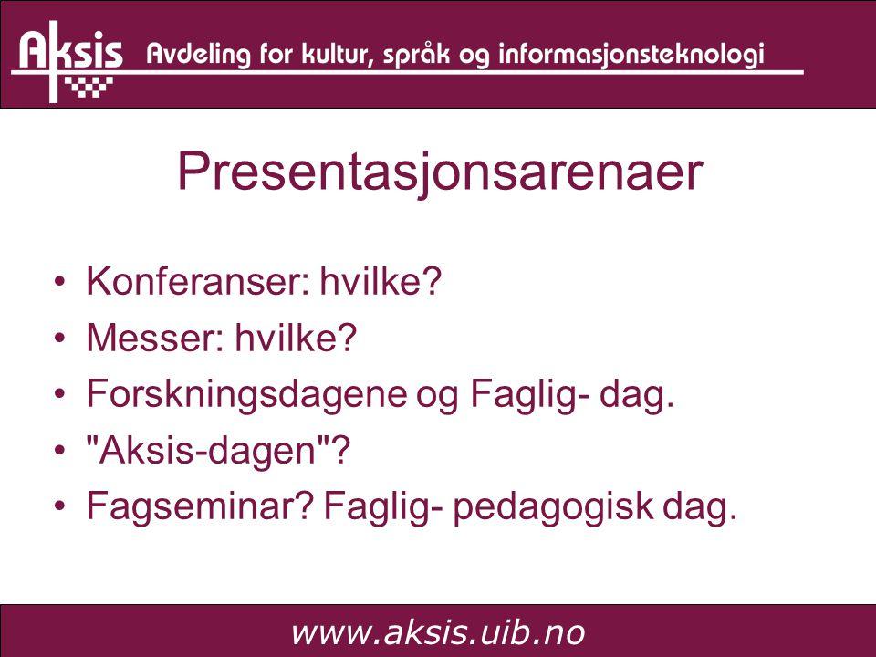 www.aksis.uib.no Presentasjonsarenaer Konferanser: hvilke? Messer: hvilke? Forskningsdagene og Faglig- dag.