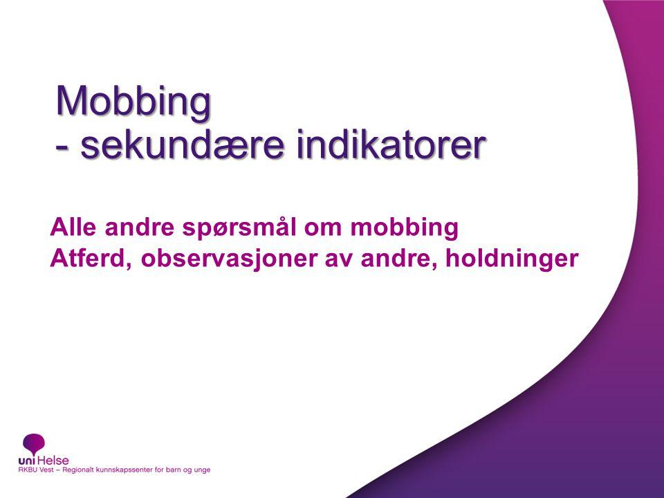 Mobbing - sekundære indikatorer Alle andre spørsmål om mobbing Atferd, observasjoner av andre, holdninger