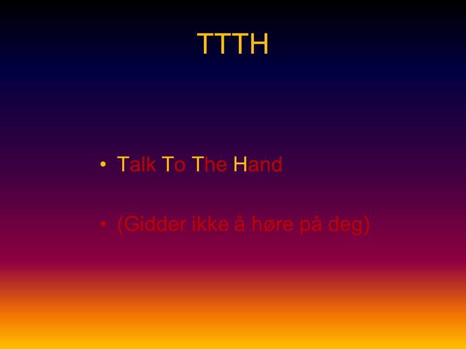 TTTH Talk To The Hand (Gidder ikke å høre på deg)