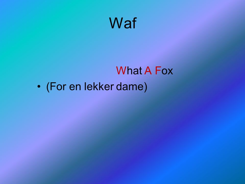 Waf What A Fox (For en lekker dame)