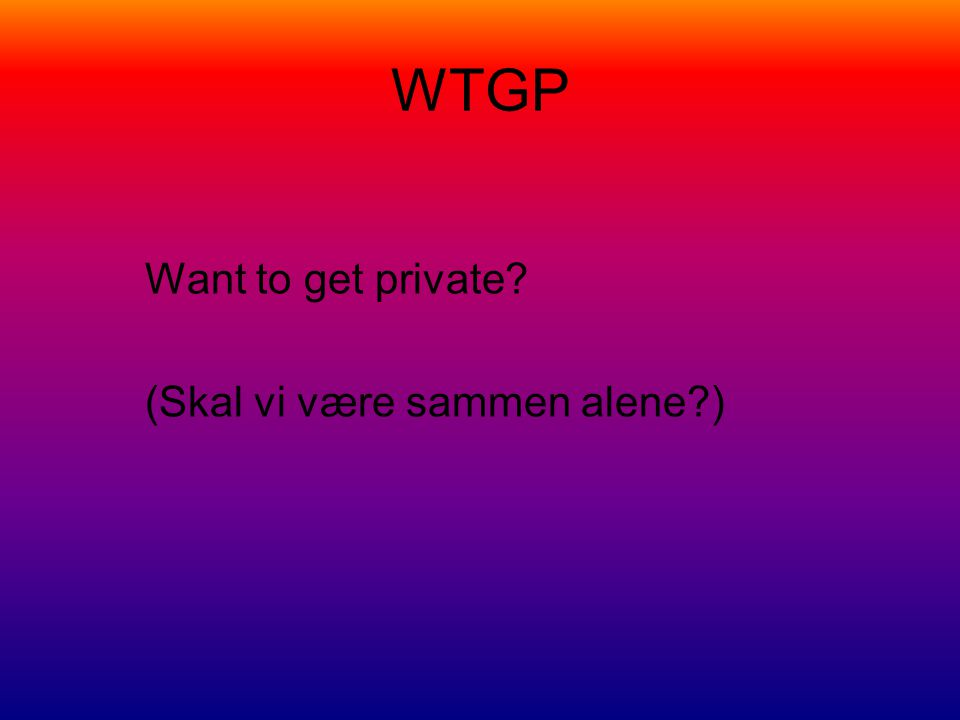 WTGP Want to get private? (Skal vi være sammen alene?)