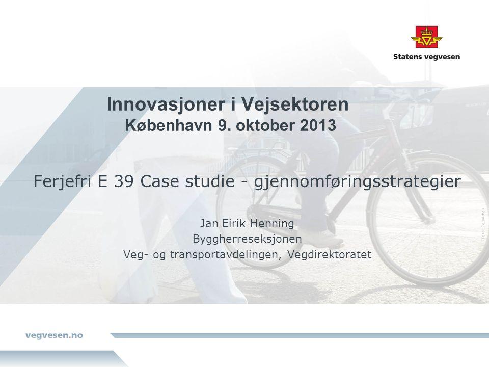 Innovasjoner i Vejsektoren København 9. oktober 2013 Ferjefri E 39 Case studie - gjennomføringsstrategier Jan Eirik Henning Byggherreseksjonen Veg- og